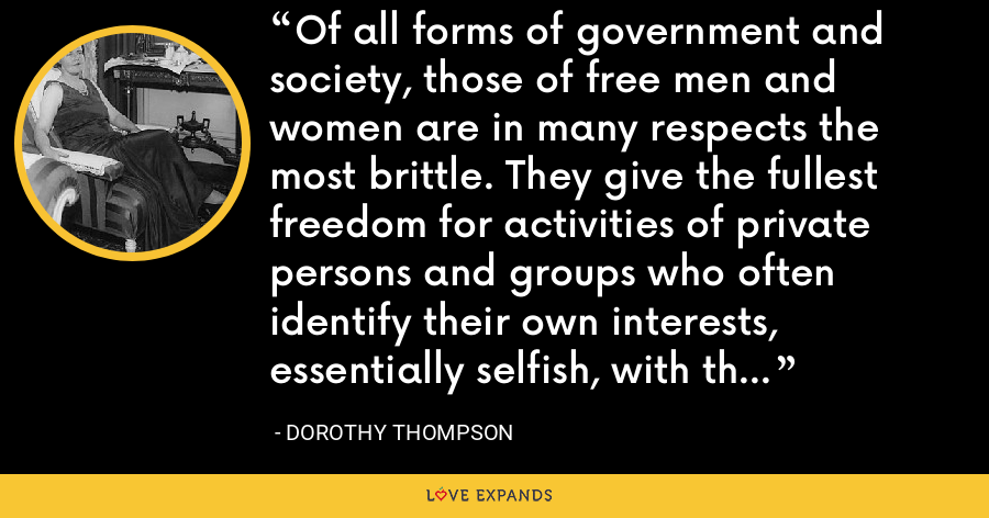 Of all forms of government and society, those of free men and women are in many respects the most brittle. They give the fullest freedom for activities of private persons and groups who often identify their own interests, essentially selfish, with the general welfare. - Dorothy Thompson