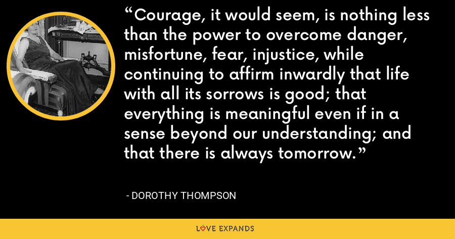 Courage, it would seem, is nothing less than the power to overcome danger, misfortune, fear, injustice, while continuing to affirm inwardly that life with all its sorrows is good; that everything is meaningful even if in a sense beyond our understanding; and that there is always tomorrow. - Dorothy Thompson