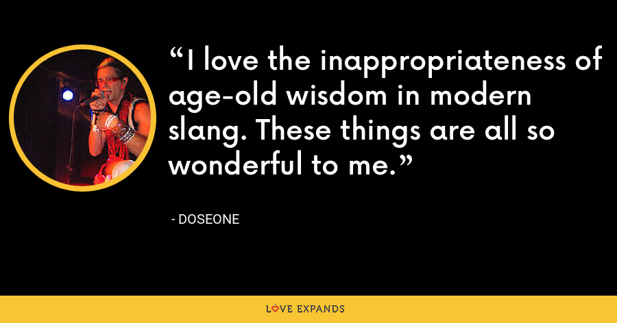 I love the inappropriateness of age-old wisdom in modern slang. These things are all so wonderful to me. - Doseone