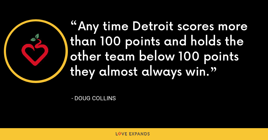 Any time Detroit scores more than 100 points and holds the other team below 100 points they almost always win. - Doug Collins