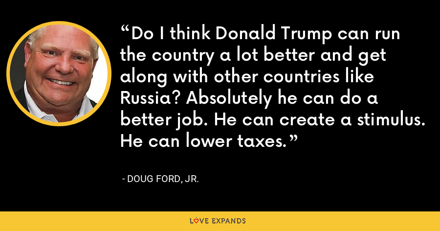 Do I think Donald Trump can run the country a lot better and get along with other countries like Russia? Absolutely he can do a better job. He can create a stimulus. He can lower taxes. - Doug Ford, Jr.