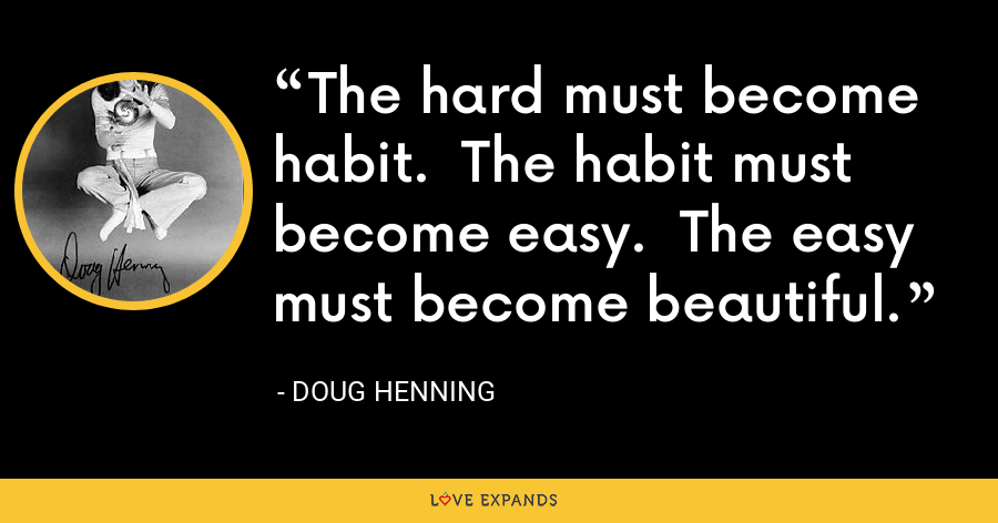 The hard must become habit.  The habit must become easy.  The easy must become beautiful. - Doug Henning