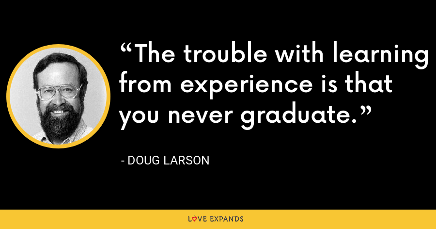The trouble with learning from experience is that you never graduate. - Doug Larson