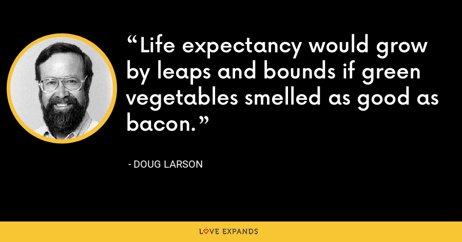 Life expectancy would grow by leaps and bounds if green vegetables smelled as good as bacon. - Doug Larson