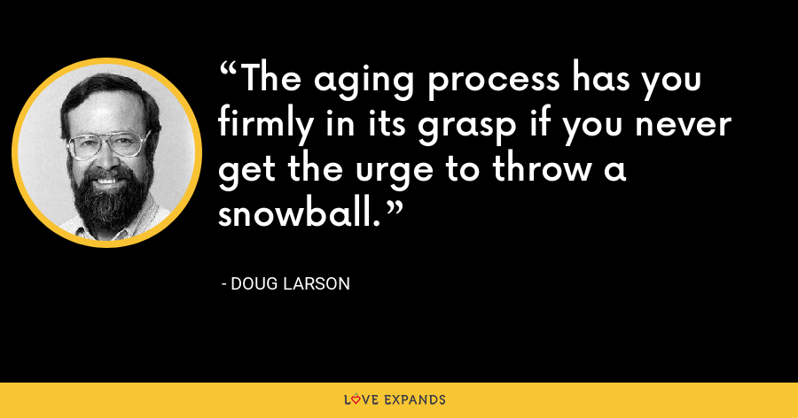 The aging process has you firmly in its grasp if you never get the urge to throw a snowball. - Doug Larson