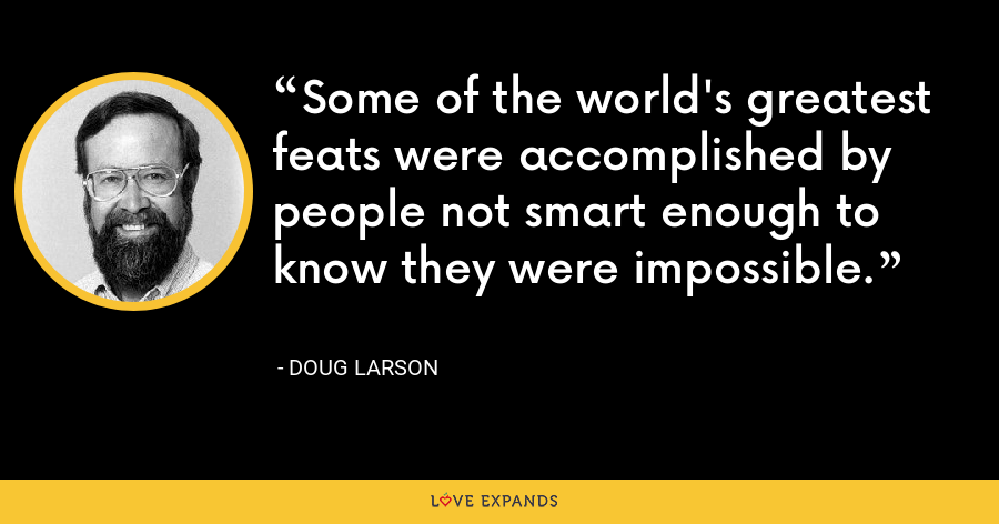 Some of the world's greatest feats were accomplished by people not smart enough to know they were impossible. - Doug Larson