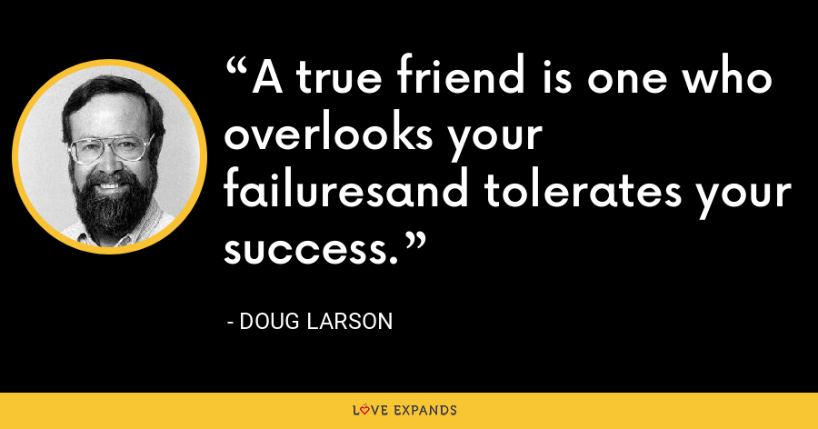 A true friend is one who overlooks your failuresand tolerates your success. - Doug Larson