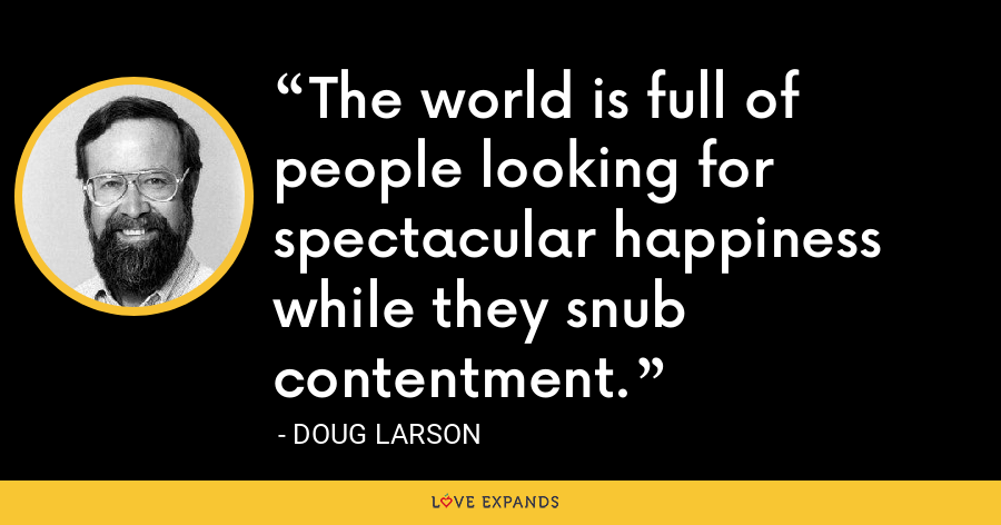 The world is full of people looking for spectacular happiness while they snub contentment. - Doug Larson