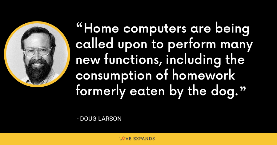 Home computers are being called upon to perform many new functions, including the consumption of homework formerly eaten by the dog. - Doug Larson