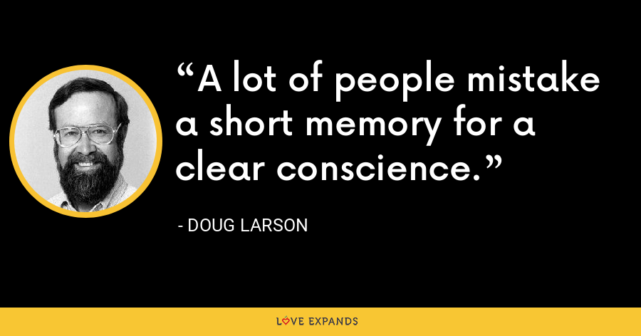 A lot of people mistake a short memory for a clear conscience. - Doug Larson