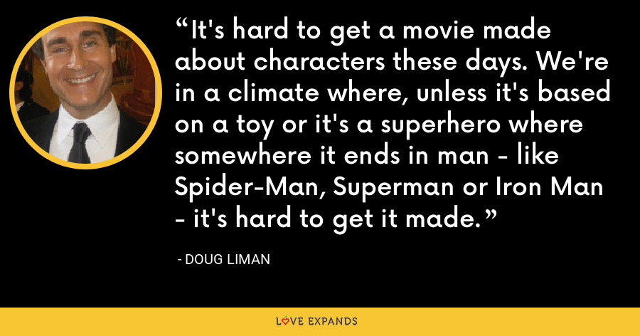 It's hard to get a movie made about characters these days. We're in a climate where, unless it's based on a toy or it's a superhero where somewhere it ends in man - like Spider-Man, Superman or Iron Man - it's hard to get it made. - Doug Liman