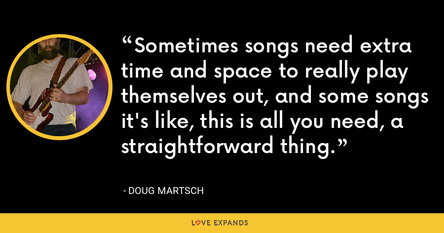Sometimes songs need extra time and space to really play themselves out, and some songs it's like, this is all you need, a straightforward thing. - Doug Martsch