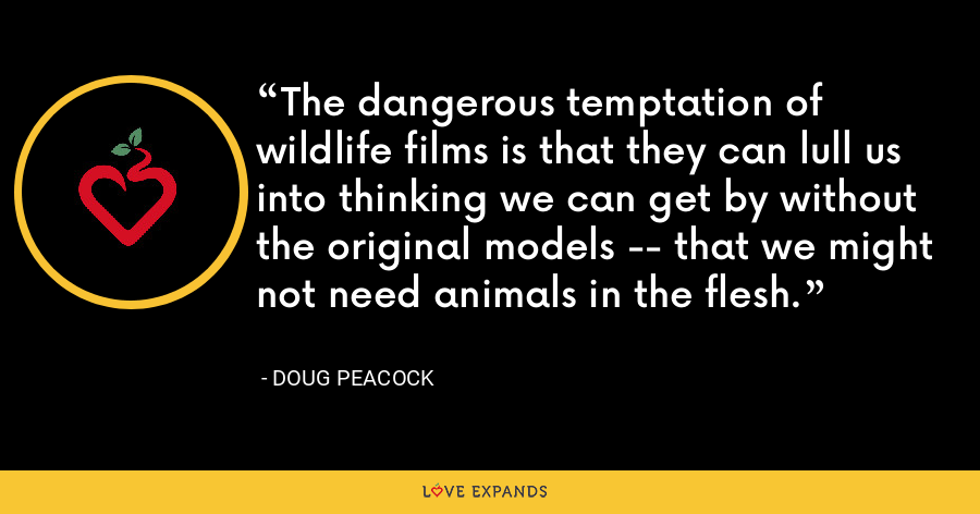 The dangerous temptation of wildlife films is that they can lull us into thinking we can get by without the original models -- that we might not need animals in the flesh. - Doug Peacock
