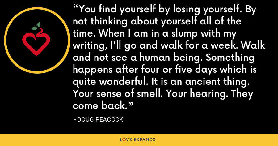 You find yourself by losing yourself. By not thinking about yourself all of the time. When I am in a slump with my writing, I'll go and walk for a week. Walk and not see a human being. Something happens after four or five days which is quite wonderful. It is an ancient thing. Your sense of smell. Your hearing. They come back. - Doug Peacock