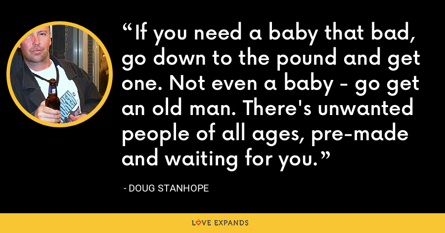 If you need a baby that bad, go down to the pound and get one. Not even a baby - go get an old man. There's unwanted people of all ages, pre-made and waiting for you. - Doug Stanhope