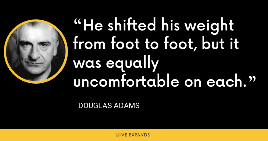 He shifted his weight from foot to foot, but it was equally uncomfortable on each. - Douglas Adams