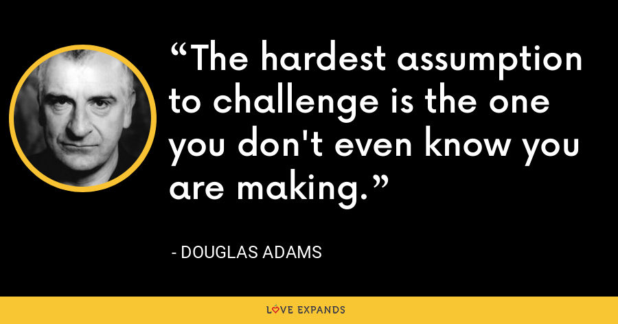 The hardest assumption to challenge is the one you don't even know you are making. - Douglas Adams