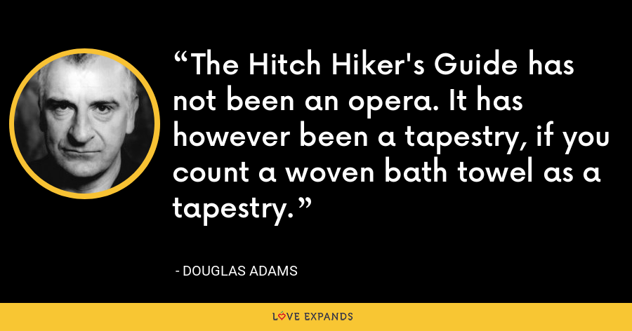 The Hitch Hiker's Guide has not been an opera. It has however been a tapestry, if you count a woven bath towel as a tapestry. - Douglas Adams
