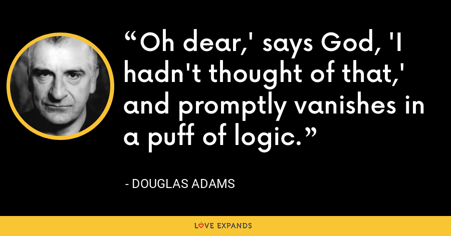 Oh dear,' says God, 'I hadn't thought of that,' and promptly vanishes in a puff of logic. - Douglas Adams