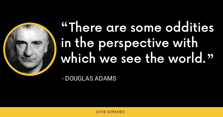 There are some oddities in the perspective with which we see the world. - Douglas Adams