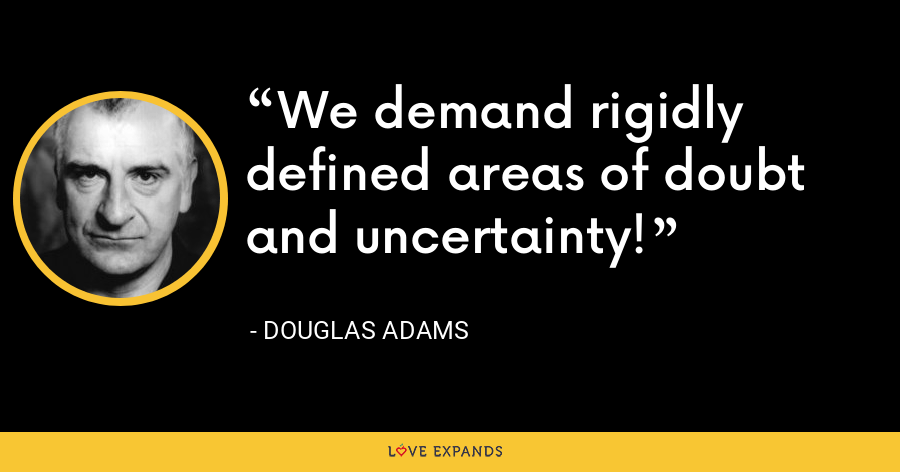 We demand rigidly defined areas of doubt and uncertainty! - Douglas Adams
