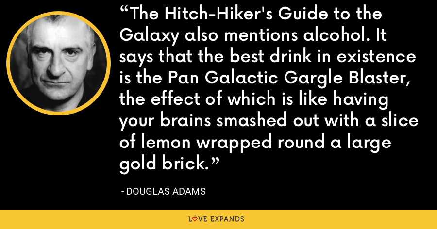 The Hitch-Hiker's Guide to the Galaxy also mentions alcohol. It says that the best drink in existence is the Pan Galactic Gargle Blaster, the effect of which is like having your brains smashed out with a slice of lemon wrapped round a large gold brick. - Douglas Adams