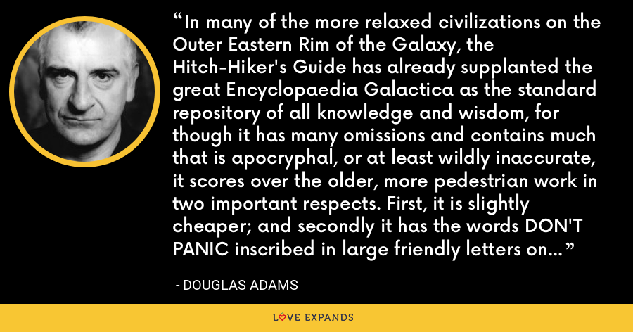 In many of the more relaxed civilizations on the Outer Eastern Rim of the Galaxy, the Hitch-Hiker's Guide has already supplanted the great Encyclopaedia Galactica as the standard repository of all knowledge and wisdom, for though it has many omissions and contains much that is apocryphal, or at least wildly inaccurate, it scores over the older, more pedestrian work in two important respects. First, it is slightly cheaper; and secondly it has the words DON'T PANIC inscribed in large friendly letters on its cover. - Douglas Adams