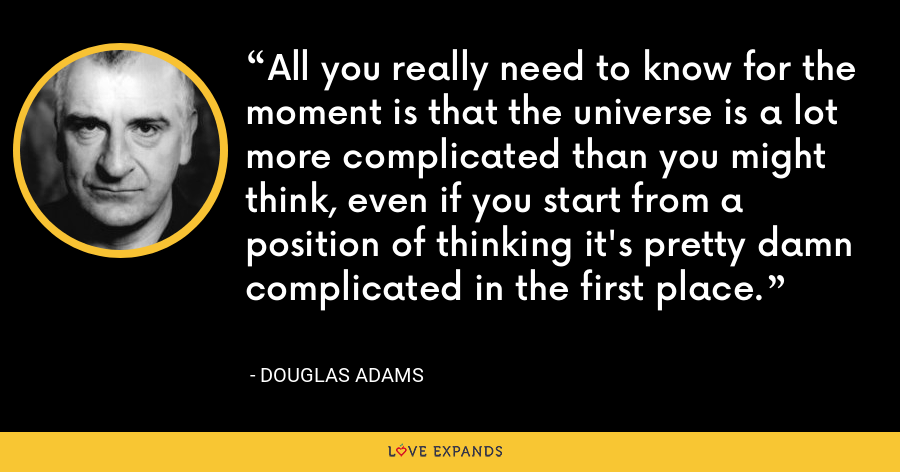All you really need to know for the moment is that the universe is a lot more complicated than you might think, even if you start from a position of thinking it's pretty damn complicated in the first place. - Douglas Adams