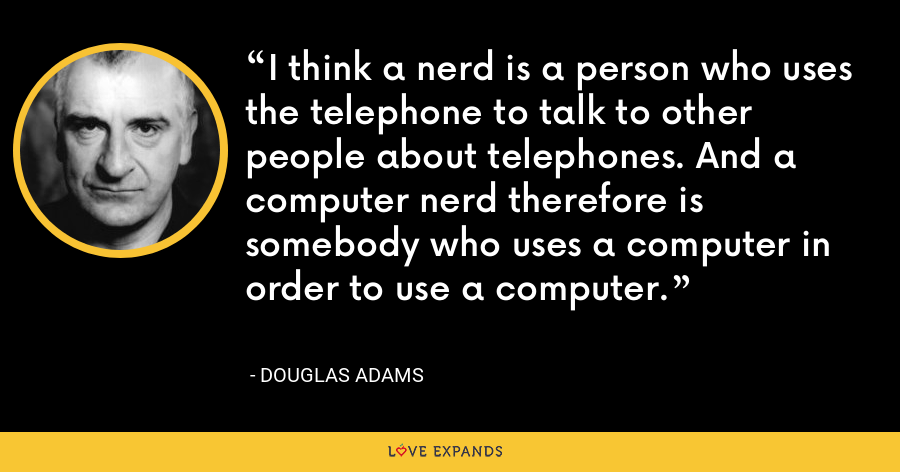 I think a nerd is a person who uses the telephone to talk to other people about telephones. And a computer nerd therefore is somebody who uses a computer in order to use a computer. - Douglas Adams