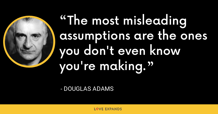 The most misleading assumptions are the ones you don't even know you're making. - Douglas Adams