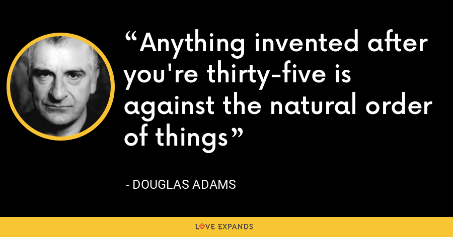 Anything invented after you're thirty-five is against the natural order of things - Douglas Adams
