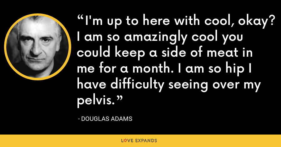 I'm up to here with cool, okay? I am so amazingly cool you could keep a side of meat in me for a month. I am so hip I have difficulty seeing over my pelvis. - Douglas Adams