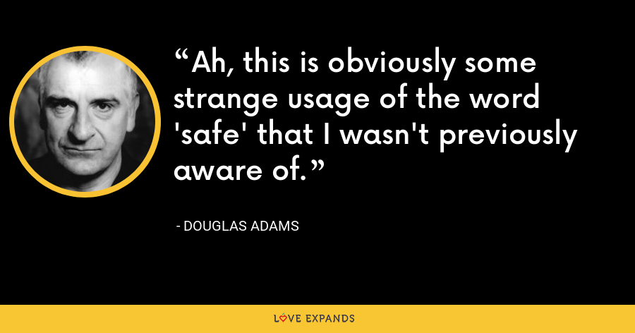 Ah, this is obviously some strange usage of the word 'safe' that I wasn't previously aware of. - Douglas Adams