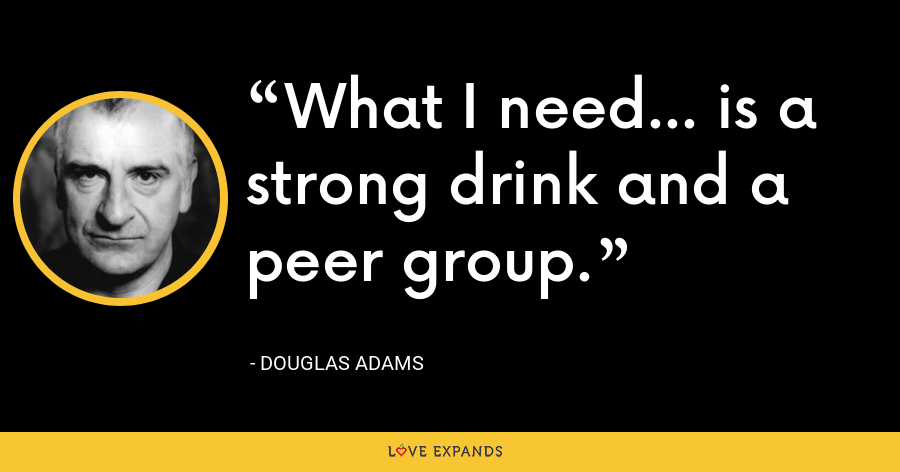 What I need... is a strong drink and a peer group. - Douglas Adams