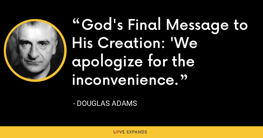God's Final Message to His Creation: 'We apologize for the inconvenience. - Douglas Adams