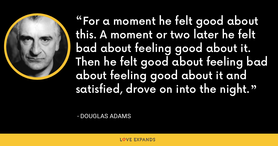 For a moment he felt good about this. A moment or two later he felt bad about feeling good about it. Then he felt good about feeling bad about feeling good about it and satisfied, drove on into the night. - Douglas Adams