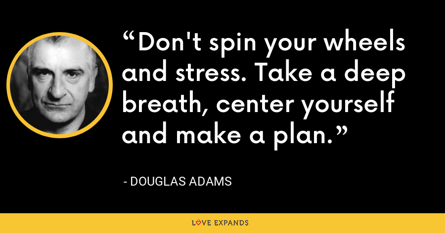 Don't spin your wheels and stress. Take a deep breath, center yourself and make a plan. - Douglas Adams
