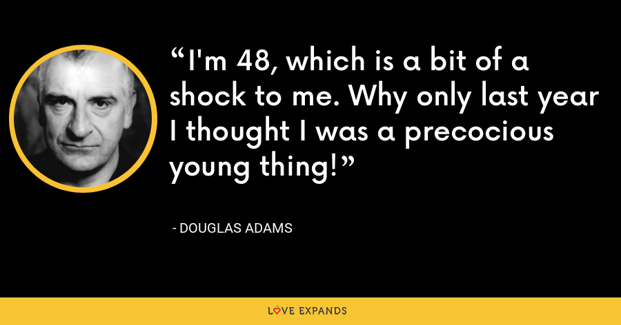 I'm 48, which is a bit of a shock to me. Why only last year I thought I was a precocious young thing! - Douglas Adams