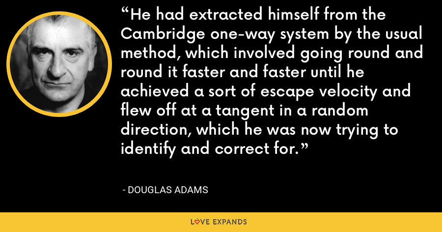 He had extracted himself from the Cambridge one-way system by the usual method, which involved going round and round it faster and faster until he achieved a sort of escape velocity and flew off at a tangent in a random direction, which he was now trying to identify and correct for. - Douglas Adams
