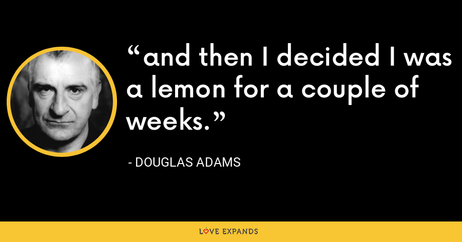 and then I decided I was a lemon for a couple of weeks. - Douglas Adams