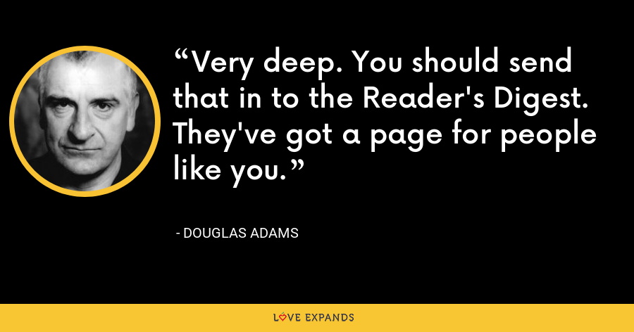 Very deep. You should send that in to the Reader's Digest. They've got a page for people like you. - Douglas Adams
