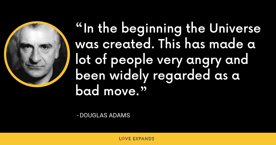 In the beginning the Universe was created. This has made a lot of people very angry and been widely regarded as a bad move. - Douglas Adams