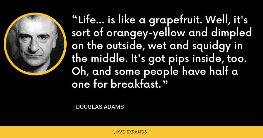 Life... is like a grapefruit. Well, it's sort of orangey-yellow and dimpled on the outside, wet and squidgy in the middle. It's got pips inside, too. Oh, and some people have half a one for breakfast. - Douglas Adams