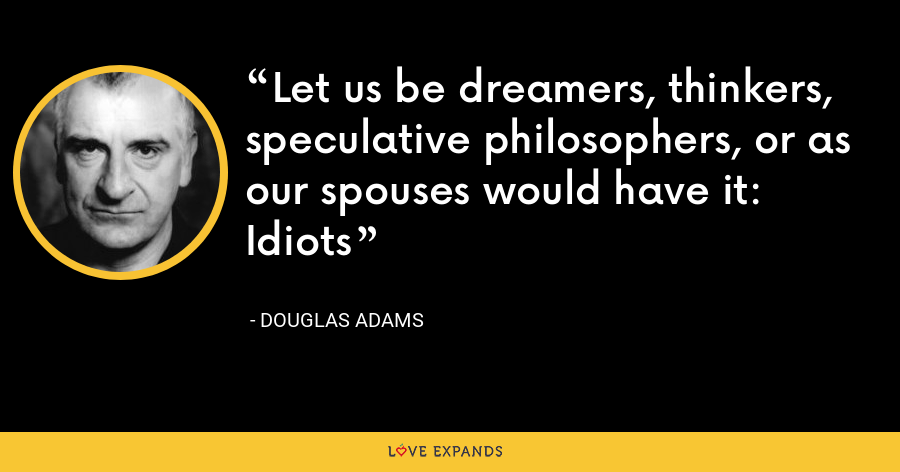 Let us be dreamers, thinkers, speculative philosophers, or as our spouses would have it: Idiots - Douglas Adams