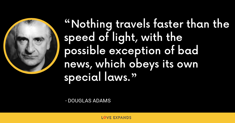 Nothing travels faster than the speed of light, with the possible exception of bad news, which obeys its own special laws. - Douglas Adams