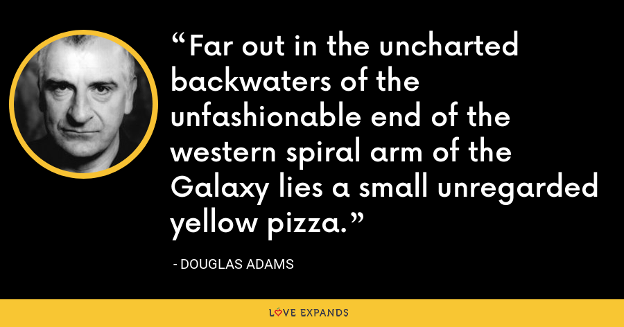 Far out in the uncharted backwaters of the unfashionable end of the western spiral arm of the Galaxy lies a small unregarded yellow pizza. - Douglas Adams