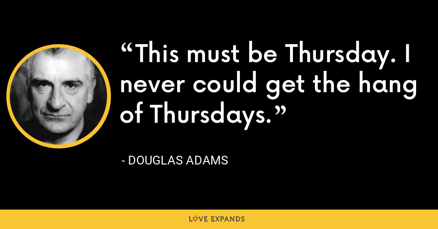 This must be Thursday. I never could get the hang of Thursdays. - Douglas Adams