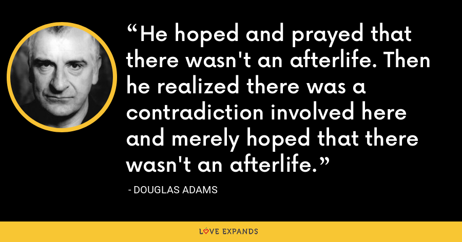 He hoped and prayed that there wasn't an afterlife. Then he realized there was a contradiction involved here and merely hoped that there wasn't an afterlife. - Douglas Adams