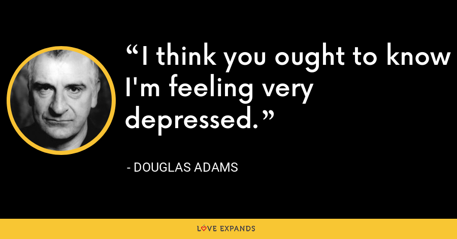 I think you ought to know I'm feeling very depressed. - Douglas Adams