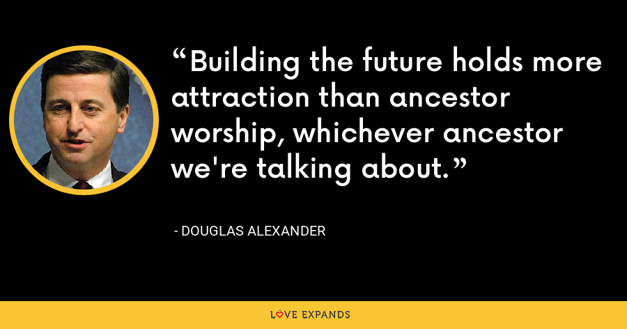 Building the future holds more attraction than ancestor worship, whichever ancestor we're talking about. - Douglas Alexander